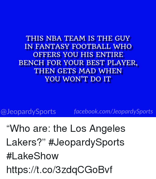 """Fantasy football: THIS NBA TEAM IS THE GUY  IN FANTASY FOOTBALL WHO  OFFERS YOU HIS ENTIRE  BENCH FOR YOUR BEST PLAYER  THEN GETS MAD WHEN  YOU WON'T DO IT  @JeopardySports facebook.com/JeopardySports """"Who are: the Los Angeles Lakers?"""" #JeopardySports #LakeShow https://t.co/3zdqCGoBvf"""