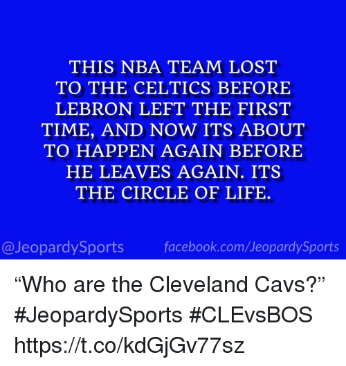 "Cavs, Life, and Nba: THIS NBA TEAM LOST  TO THE CELTICS BEFORE  LEBRON LEFT THE FIRST  TIME, AND NOW ITS ABOUT  TO HAPPEN AGAIN BEFORE  HE LEAVES AGAIN. ITS  THE CIRCLE OF LIFE.  @JeopardySportsfacebook.com/JeopardySports ""Who are the Cleveland Cavs?"" #JeopardySports #CLEvsBOS https://t.co/kdGjGv77sz"
