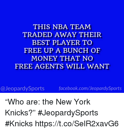 """New York Knicks: THIS NBA TEAM  TRADED AWAY THEIR  BEST PLAYER TO  FREE UP A BUNCH OF  MONEY THAT NO  FREE AGENTS WILL WANT  @JeopardySports facebook.com/JeopardySports """"Who are: the New York Knicks?"""" #JeopardySports #Knicks https://t.co/SelR2xavG6"""