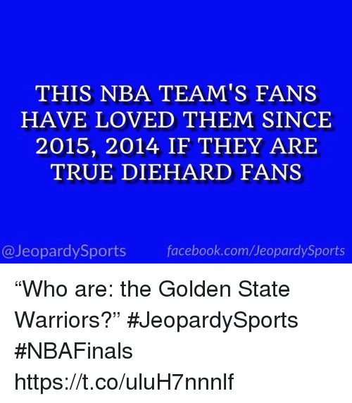 "arie: THIS NBA TEAM'S FANS  HAVE LOVED THEM SINCE  2015, 2014 IF THEY ARIE  TRUE DIEHARD FANS  @JeopardySports facebook.com/JeopardySports ""Who are: the Golden State Warriors?"" #JeopardySports #NBAFinals https://t.co/uluH7nnnlf"