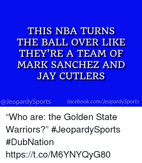 """Golden State Warriors: THIS NBA TURNS  THE BALL OVER LIKE  THEY'RE A TEAM OF  MARK SANCHEZ AND  JAY CUTLERS  @JeopardySports facebook.com/JeopardySports """"Who are: the Golden State Warriors?"""" #JeopardySports #DubNation https://t.co/M6YNYQyG80"""