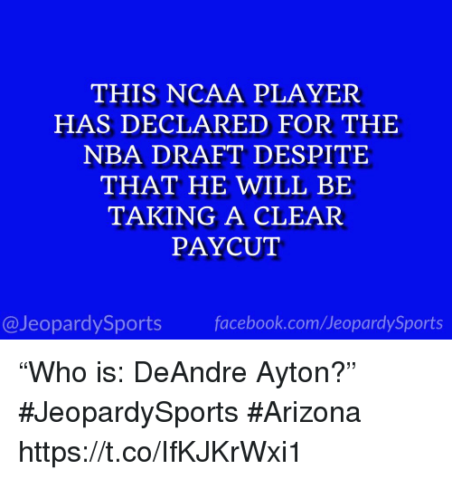 """Nba, Sports, and Arizona: THIS NCAA PLAYER  HAS DECLARED FOR THE  NBA DRAFT DESPITE  THAT HE WILL BE  TAKING A CLEAR  PAYCUT  @JeopardySportsfacebook.com/JeopardySports """"Who is: DeAndre Ayton?"""" #JeopardySports #Arizona https://t.co/IfKJKrWxi1"""