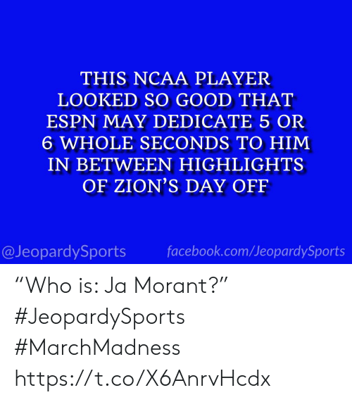 """Ncaa: THIS NCAA PLAYER  LOOKED SO GOOD THAT  ESPN MAY DEDICATE 5 OR  6 WHOLE SECONDS TO HIM  IN BETWEEN HIGHLIGHTS  OF ZION'S DAY OFF  @JeopardySports facebook.com/JeopardySports """"Who is: Ja Morant?"""" #JeopardySports #MarchMadness https://t.co/X6AnrvHcdx"""