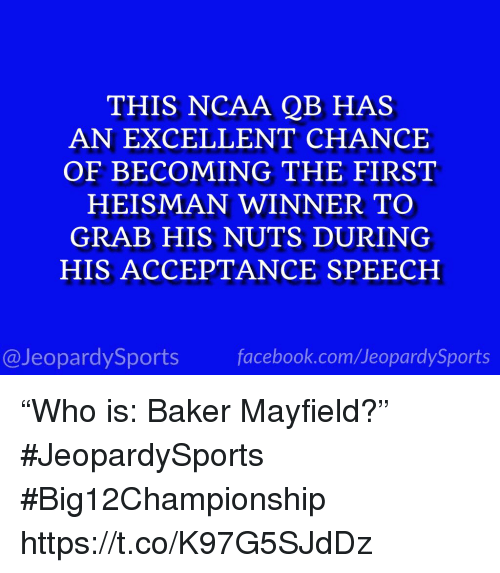 """acceptance speech: THIS NCAA QB HAS  AN EXCELLENT CHANCE  OF BECOMING THE FIRST  HEISMAN WINNER TO  GRAB HIS NUTS DURING  HIS ACCEPTANCE SPEECH  @JeopardySportsfacebook.com/JeopardySports """"Who is: Baker Mayfield?"""" #JeopardySports #Big12Championship https://t.co/K97G5SJdDz"""