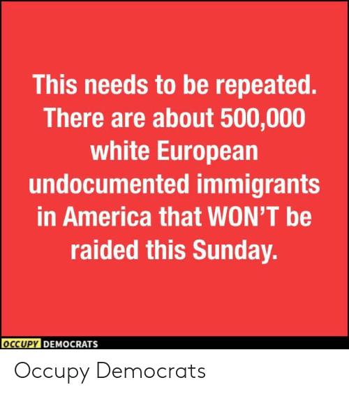 America, White, and Sunday: This needs to be repeated.  There are about 500,000  white European  undocumented immigrants  in America that WON'T be  raided this Sunday.  OCCUPY DEMOCRATS Occupy Democrats