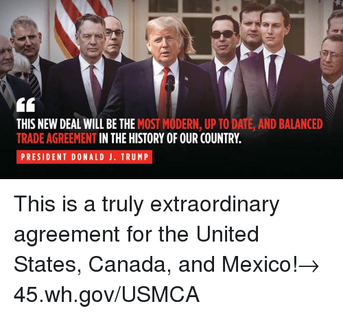 up to date: THIS NEW DEAL WILL BE THE MOST MODERN, UP TO DATE, AND BALANCED  TRADE AGREEMENT IN THE HISTORY OF OUR COUNTRY.  PRESIDENT DONALD J. TRUMP This is a truly extraordinary agreement for the United States, Canada, and Mexico!→ 45.wh.gov/USMCA