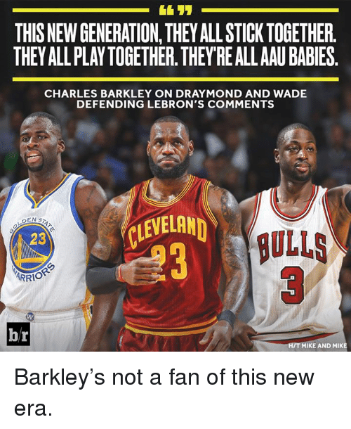 Stick Together: THIS NEW GENERATION,THEY ALL STICK TOGETHER.  THEY ALL PLAYTOGETHER. THEY REALLAAU BABIES.  CHARLES BARKLEY ON DRAYMOND AND WADE  DEFENDING LEBRON'S COMMENTS  LEVELAN  ULLS  3  23  ARRIO  br  H/T MIKE AND MIKE Barkley's not a fan of this new era.