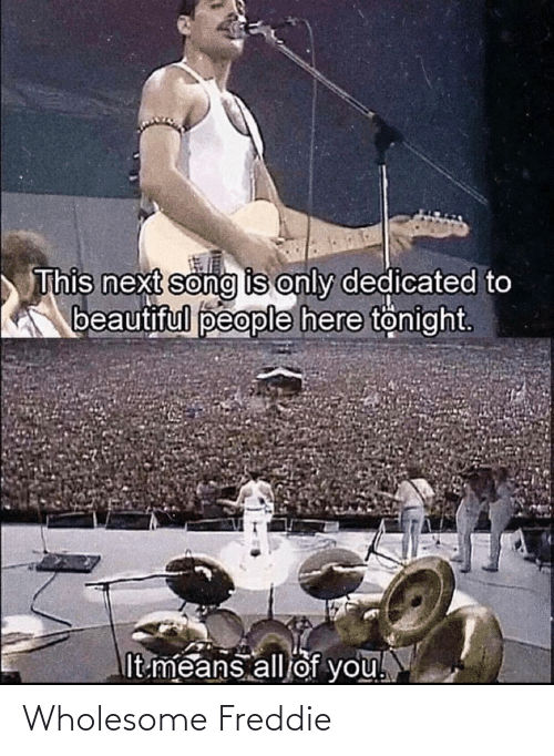 Beautiful, Wholesome, and Song: This next song is only dedicated to  K beautiful people here tönight  It means all of you! Wholesome Freddie