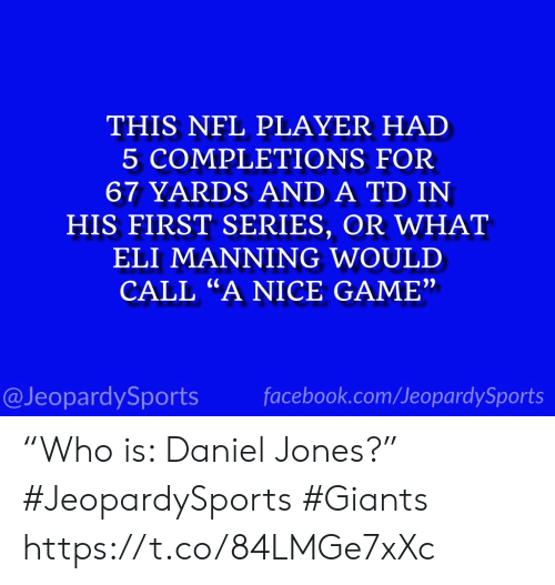 """Or What: THIS NFL PLAYER HAD  5 COMPLETIONS FOR  67 YARDS AND A TD IN  HIS FIRST SERIES, OR WHAT  ELI MANNING WOULD  CALL """"A NICE GAME""""  facebook.com/JeopardySports  @JeopardySports """"Who is: Daniel Jones?"""" #JeopardySports #Giants https://t.co/84LMGe7xXc"""