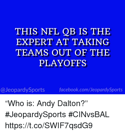 "Andy Dalton: THIS NFL QB IS THE  EXPERT AT TAKING  TEAMS OUT OF THE  PLAYOFFS  @JeopardySportsfacebook.com/JeopardySports ""Who is: Andy Dalton?"" #JeopardySports #CINvsBAL https://t.co/SWIF7qsdG9"