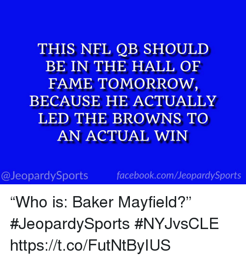 """Facebook, Nfl, and Sports: THIS NFL QB SHOULD  BE IN THE HALL OF  FAME TOMORROW,  BECAUSE HE ACTUALLY  LED THE BROWNS TO  AN ACTUAL WIN  @JeopardySports facebook.com/JeopardySports """"Who is: Baker Mayfield?"""" #JeopardySports #NYJvsCLE https://t.co/FutNtByIUS"""