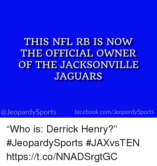"""Derrick Henry, Facebook, and Nfl: THIS NFL RB IS NOW  THE OFFICIAL OWNER  OF THE JACKSONVILLE  JAGUARS  13  @JeopardySports facebook.com/JeopardySports """"Who is: Derrick Henry?"""" #JeopardySports #JAXvsTEN https://t.co/NNADSrgtGC"""