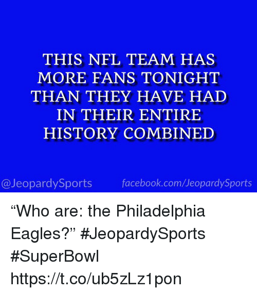 """Philadelphia Eagles: THIS NFL TEAM HAS  MORE FANS TONIGHT  THAN THEY HAVE HAD  IN THEIR ENTIRE  HISTORY COMBINED  @JeopardySports facebook.com/JeopardySports """"Who are: the Philadelphia Eagles?"""" #JeopardySports #SuperBowl https://t.co/ub5zLz1pon"""