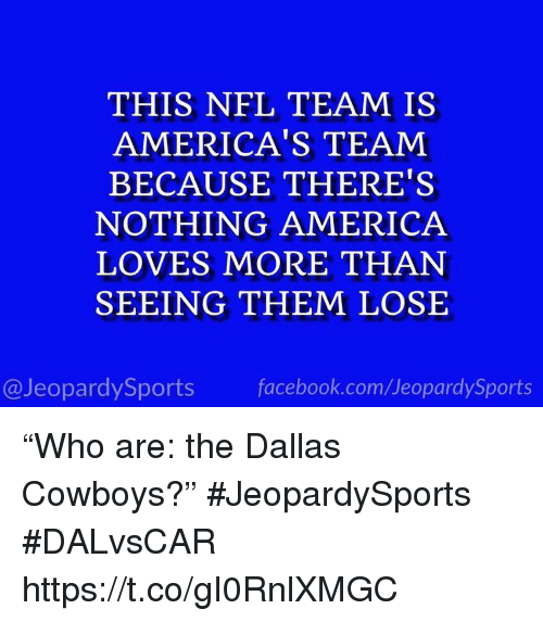 """America, Dallas Cowboys, and Facebook: THIS NFL TEAM IS  AMERICA'S TEAM  BECAUSE THERE'S  NOTHING AMERICA  LOVES MORE THAN  SEEING THEM LOSE  @JeopardySports facebook.com/JeopardySports """"Who are: the Dallas Cowboys?"""" #JeopardySports #DALvsCAR https://t.co/gI0RnlXMGC"""