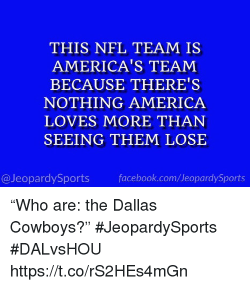 """America, Dallas Cowboys, and Facebook: THIS NFL TEAM IS  AMERICA'S TEAM  BECAUSE THERE'S  NOTHING AMERICA  LOVES MORE THAN  SEEING THEM LOSE  @JeopardySports facebook.com/JeopardySports """"Who are: the Dallas Cowboys?"""" #JeopardySports #DALvsHOU https://t.co/rS2HEs4mGn"""