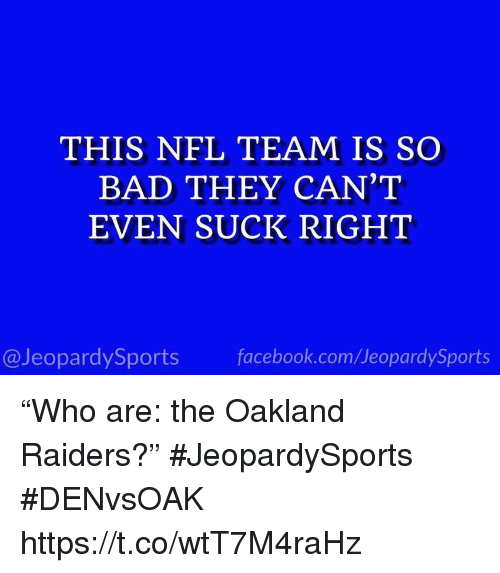 """Bad, Facebook, and Nfl: THIS NFL TEAM IS SO  BAD THEY CAN'T  EVEN SUCK RIGHT  @JeopardySports facebook.com/JeopardySports """"Who are: the Oakland Raiders?"""" #JeopardySports #DENvsOAK https://t.co/wtT7M4raHz"""