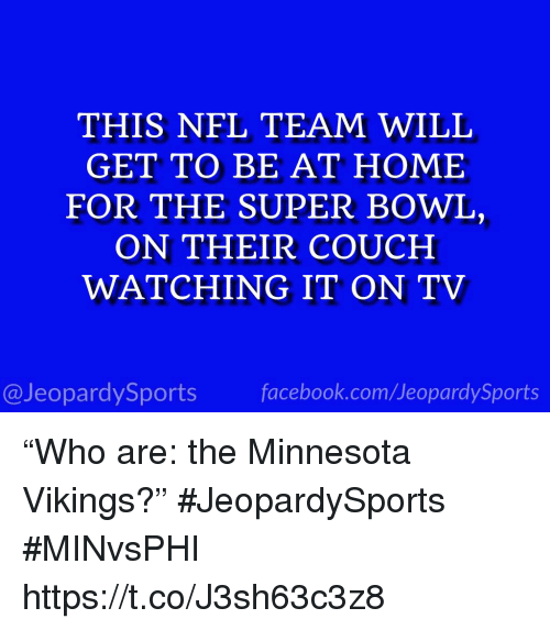 """Minnesota Vikings, Nfl, and Sports: THIS NFL TEAM WILL  GET TO BE AT HOME  FOR THE SUPER BOWL,  ON THEIR COUCH  WATCHING IT ON TV  @JeopardySportsfacebook.com/JeopardySports """"Who are: the Minnesota Vikings?"""" #JeopardySports #MINvsPHI https://t.co/J3sh63c3z8"""