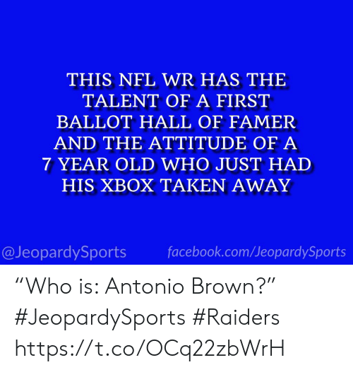 "Had His: THIS NFL WR HAS THE  TALENT OF A FIRST  BALLOT HALL OF FAMER  AND THE ATTITUDE OF A  7 YEAR OLD WHO JUST HAD  HIS XBOX TAKEN AWAY  facebook.com/JeopardySports  @JeopardySports ""Who is: Antonio Brown?"" #JeopardySports #Raiders https://t.co/OCq22zbWrH"