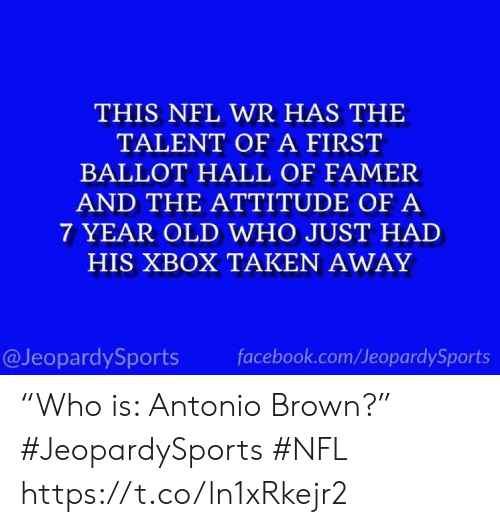 "Attitude: THIS NFL WR HAS THE  TALENT OF A FIRST  BALLOT HALL OF FAMER  AND THE ATTITUDE OF A  7 YEAR OLD WHO JUST HAD  HIS XBOX TAKEN AWAY  @JeopardySports  facebook.com/JeopardySports ""Who is: Antonio Brown?"" #JeopardySports #NFL https://t.co/ln1xRkejr2"
