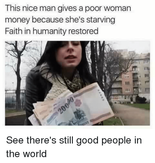 faith in humanity restored: This nice man gives a poor woman  money because she's starving  Faith in humanity restored See there's still good people in the world