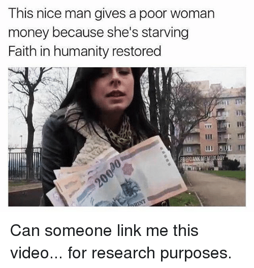 faith in humanity restored: This nice man gives a poor woman  money because she's starving  Faith in humanity restored  FB@DANK MEMEOLOGY Can someone link me this video... for research purposes.