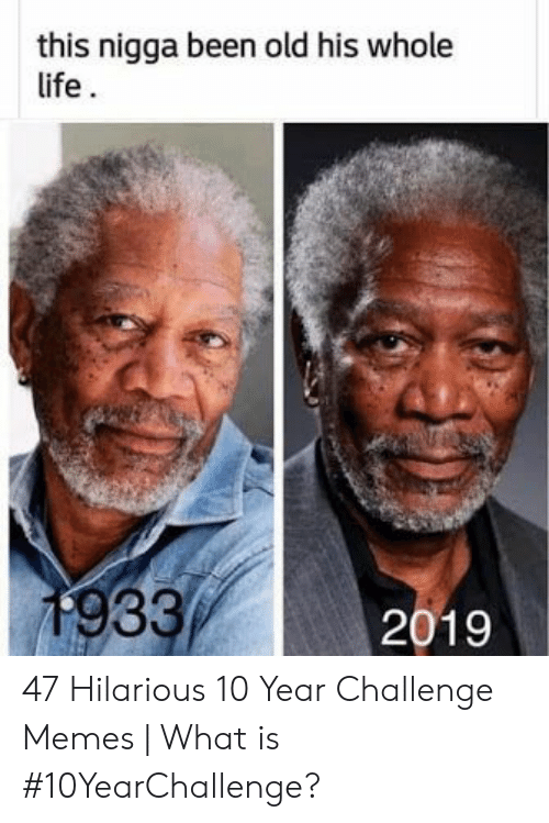 Memes What: this nigga been old his whole  1933 47 Hilarious 10 Year Challenge Memes | What is #10YearChallenge?