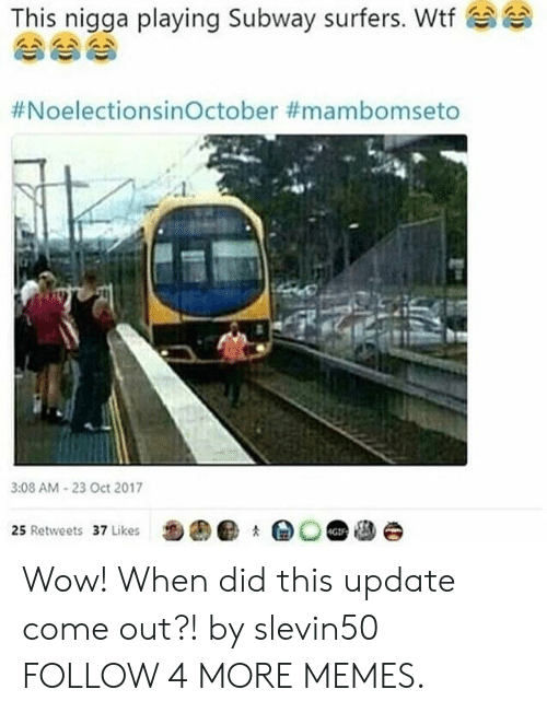 Dank, Memes, and Reddit: This nigga playing Subway surfers. Wtf  #NoelectionsinOctober #mambomseto  3:08 AM-23 Oct 2017  25 Retweets 37 Likes  4GIF Wow! When did this update come out?! by slevin50 FOLLOW 4 MORE MEMES.