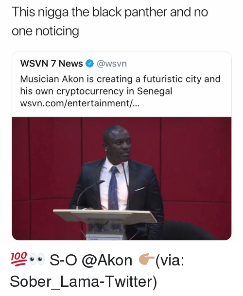 Akon: This nigga the black panther and no  one noticing  WSVN 7 News @wsvn  Musician Akon is creating a futuristic city and  his own cryptocurrency in Senegal  wsvn.com/entertainment/... 💯👀 S-O @Akon 👉🏽(via: Sober_Lama-Twitter)