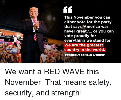 America, Party, and Trump: This November you can  either vote for the party  that says 'America was  never great... or you carn  vote proudly for  everything we stand for.  We are the greatest  country in the world.  PRESIDENT DONALD J. TRUMP We want a RED WAVE this November. That means safety, security, and strength!