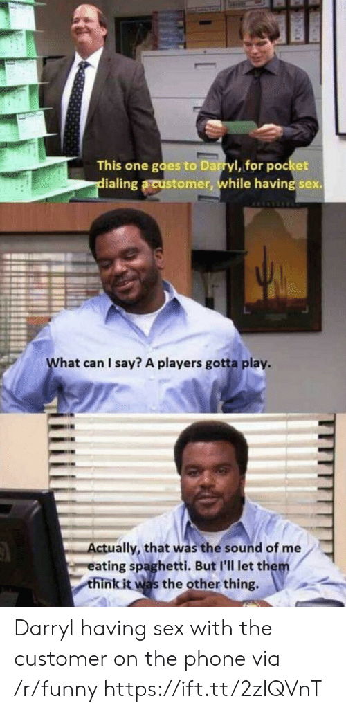 Darryl: This one goes to Darryl, for pocket  ialing a customer, while having sex.  hat can I say? A players gotta play  ctually, that was the sound of me  eating spaghetti. But I'll let them  think it was the other thing. Darryl having sex with the customer on the phone via /r/funny https://ift.tt/2zIQVnT