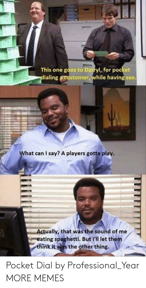Darryl: This one goes to Darryl, for pocket  ialing a customer, while having sex.  L.  hat can I say? A players gotta play.  ctually, that was the sound of me  eating spaghetti. But I'll let the  think it was the other thing, Pocket Dial by Professional_Year MORE MEMES