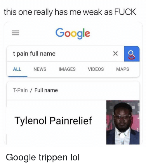 Funny, Google, and Lol: this one really has me weak as FUCK  Google  t pain full name  ALL NEWS IMAGES VIDEOS MAPS  T-Pain / Full name  Tylenol Painrelief Google trippen lol