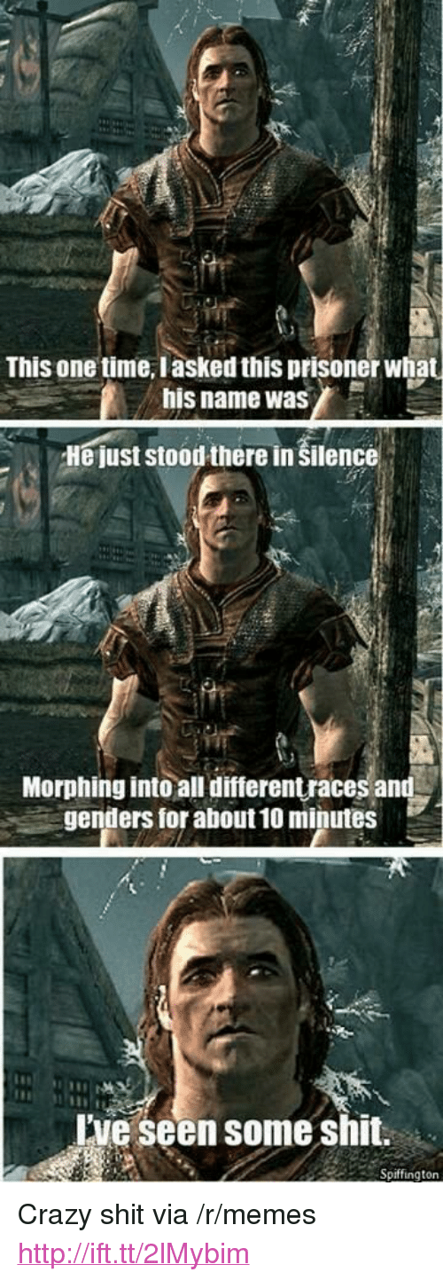 """Morphing: This one time, l asked this prisoner what  his name was  He just stood there in silence  Morphing into all differentraces an  genders for about 10 minutes  've seen some shit. <p>Crazy shit via /r/memes <a href=""""http://ift.tt/2lMybim"""">http://ift.tt/2lMybim</a></p>"""