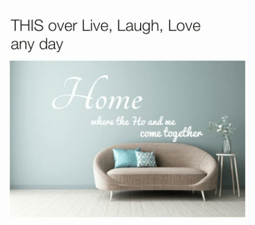 Me Come: THIS over Live, Laugh, Love  any day  ome  where the Ho and me  come