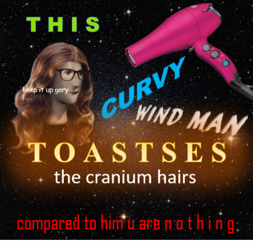 cranium: THIS  p if up gary  GUWIND MAN  TOASTSES  , the cranium hairs  compared to him u are nothing