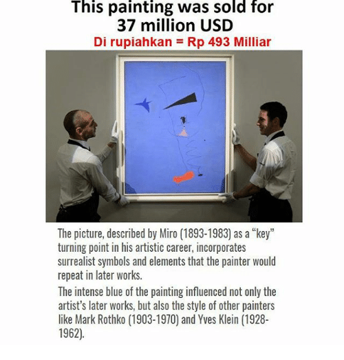 "Blue, Indonesian (Language), and Elements: This painting was sold for  37 million USD  Di rupiahkan = Rp 493 Milliar  The picture, described by Miro (1893-1983) as a ""key""  turning point in his artistic career, incorporates  surrealist symbols and elements that the painter would  repeat in later works.  The intense blue of the painting influenced not only the  artist's later works, but also the style of other painters  like Mark Rothko (1903-1970) and Yves Klein (1928-  1962)"