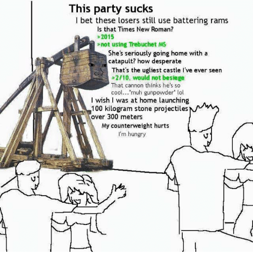 """Desperate, Hungry, and I Bet: This  party sucks  I bet these losers still use battering rams  Is that Times New Roman?  >2015  not using Trebuchet MS  She's seriously going home with a  catapult? how desperate  That's the ugliest castle I've ever seen  2/10, would not besiege  That cannon thinks he's so  cool  muh gunpowder"""" lol  wish I was at home launching  100 kilogram stone projectiles  over 300 meters  My counterweight hurts  I'm hungry"""