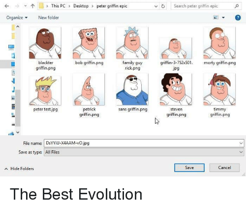 Peter Griffin: This PCDesktop  peter griffin epic  vSearch peter griffin epic  OrganizeNew folder  blackter  griffin.png  family guy  rick.png  bob griffin.png  griffin-3-752x50. morty griffin.png  Jpg  peter testjpg  petrick  griffin.png  sans griffin.png  timmy  griffin.png  steven  griffin.png  File name: DsYYiU-X4AAM-vO.jpg  Save as type:  All Files  A Hide Folders  Save  ance The Best Evolution