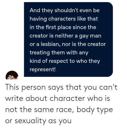 Body Type: This person says that you can't write about character who is not the same race, body type or sexuality as you