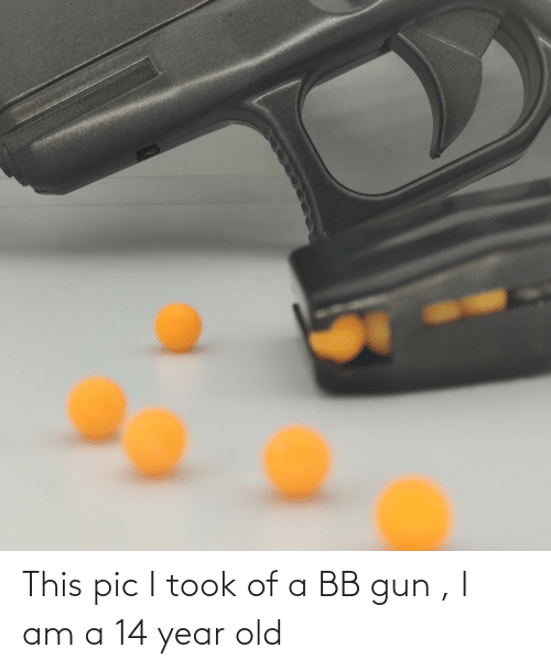 14 Year Old: This pic I took of a BB gun , I am a 14 year old