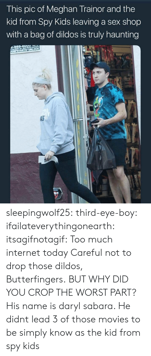 daryl: This pic of Meghan Trainor and the  kid from Spy Kids leaving a sex shop  with a bag of dildos is truly haunting  40 sleepingwolf25: third-eye-boy:  ifailateverythingonearth:   itsagifnotagif: Too much internet today Careful not to drop those dildos, Butterfingers.   BUT WHY DID YOU CROP THE WORST PART?   His name is daryl sabara. He didnt lead 3 of those movies to be simply know as the kid from spy kids