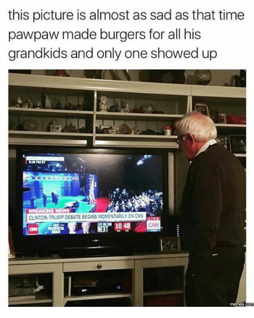 Dank, Meme, and Memes: this picture is almost as sad as that time  pawpaw made burgers for all his  grandkids and only one showed up  BREAKINOTNEWS  CLINTON TRUMP DEBATE BEGINS MOMENTARILY ON CNN  memes Conn