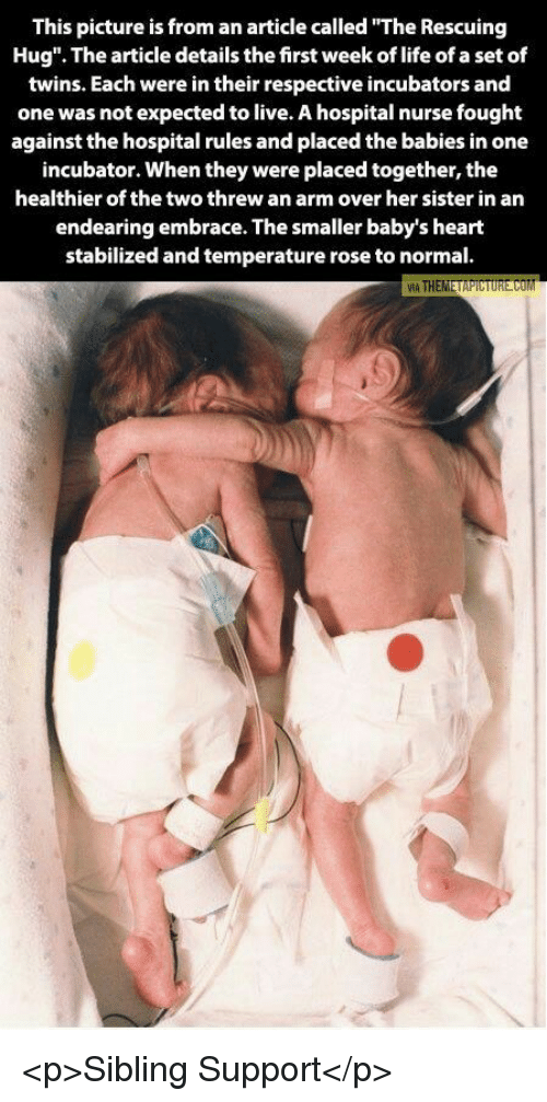 """Embrace The: This picture is from an article called """"The Rescuing  Hug"""". The article details the first week of life of a set of  twins. Each were in their respective incubators and  one was not expected to live. A hospital nurse fought  against the hospital rules and placed the babies in one  incubator. When they were placed together, the  healthier of the two threw an arm over her sister in an  endearing embrace. The smaller baby's heart  stabilized and temperature rose to normal. <p>Sibling Support</p>"""