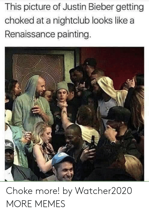 Justin Bieber: This picture of Justin Bieber getting  choked at a nightclub looks like a  Renaissance painting.  ME Choke more! by Watcher2020 MORE MEMES