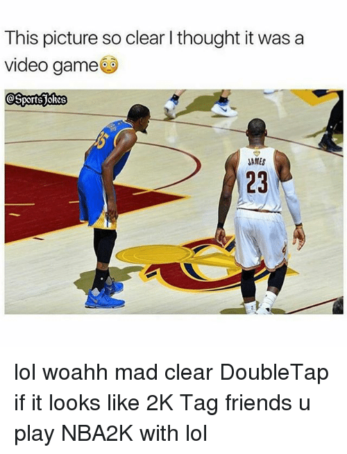 madding: This picture so clear I thought it was a  video game  JAMES  23 lol woahh mad clear DoubleTap if it looks like 2K Tag friends u play NBA2K with lol