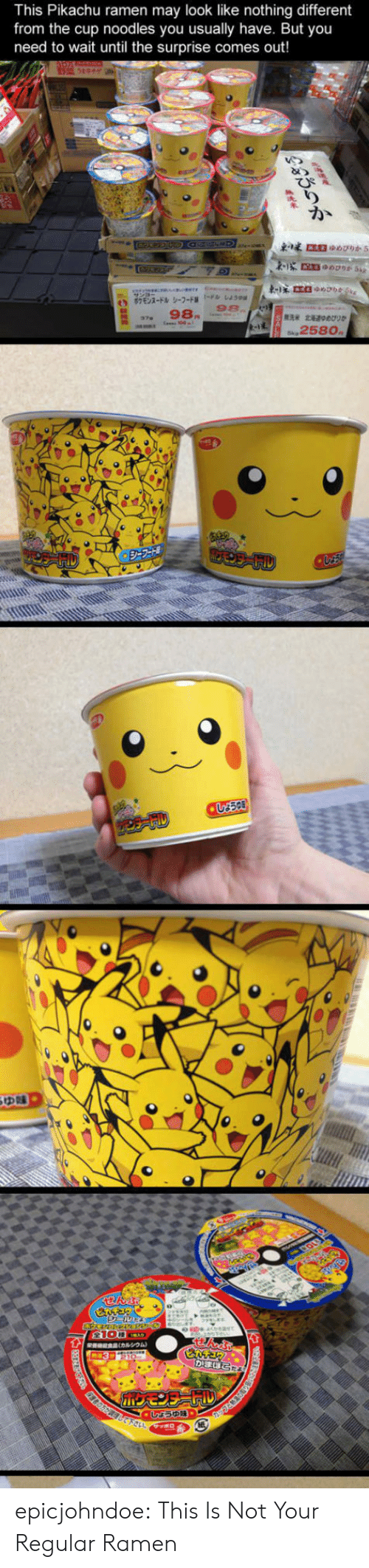 Pikachu, Ramen, and Tumblr: This Pikachu ramen may look like nothing different  from the cup noodles you usually have. But you  need to wait until the surprise comes out!  98.  258o epicjohndoe:  This Is Not Your Regular Ramen