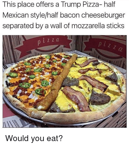 This Place Offers A Trump Pizza Half Mexican Stylehalf Bacon