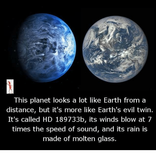 Evil Twin: This planet looks a lot like Earth from a  distance, but it's more like Earth's evil twin  It's called HD 189733b, its winds blow at 7  times the speed of sound, and its rain is  made of molten glass.