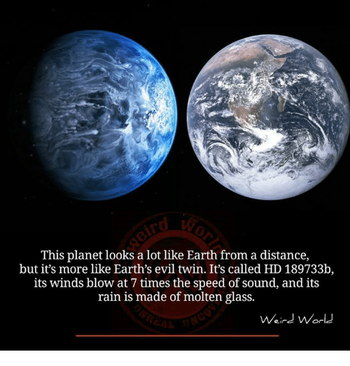 Evil Twin: This planet looks a lot like Earth from a distance,  but it's more like Earth's evil twin. It's called HD 189733b,  its winds blow at 7 times the speed of sound, and its  rain is made of molten glass.  Weird World
