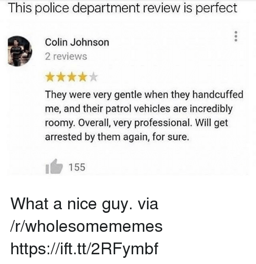 Police, Reviews, and Nice: This police department review is perfect  Colin Johnson  2 reviews  They were very gentle when they handcuffed  me, and their patrol vehicles are incredibly  roomy. Overall, very professional. Will get  arrested by them again, for sure.  155 What a nice guy. via /r/wholesomememes https://ift.tt/2RFymbf